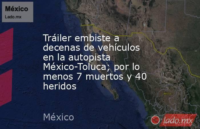 Tráiler embiste a decenas de vehículos en la autopista México-Toluca; por lo menos 7 muertos y 40 heridos. Noticias en tiempo real