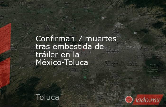 Confirman 7 muertes tras embestida de tráiler en la México-Toluca. Noticias en tiempo real