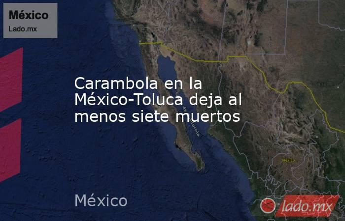 Carambola en la México-Toluca deja al menos siete muertos. Noticias en tiempo real