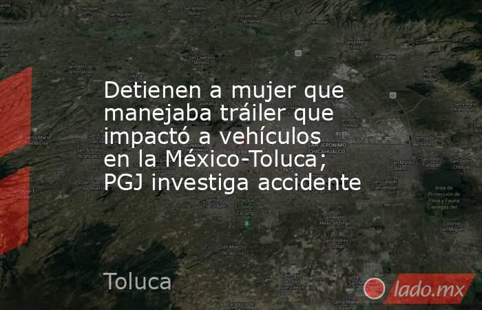 Detienen a mujer que manejaba tráiler que impactó a vehículos en la México-Toluca; PGJ investiga accidente. Noticias en tiempo real