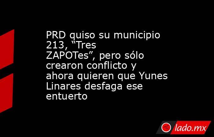 """PRD quiso su municipio 213, """"Tres ZAPOTes"""", pero sólo crearon conflicto y ahora quieren que Yunes Linares desfaga ese entuerto. Noticias en tiempo real"""