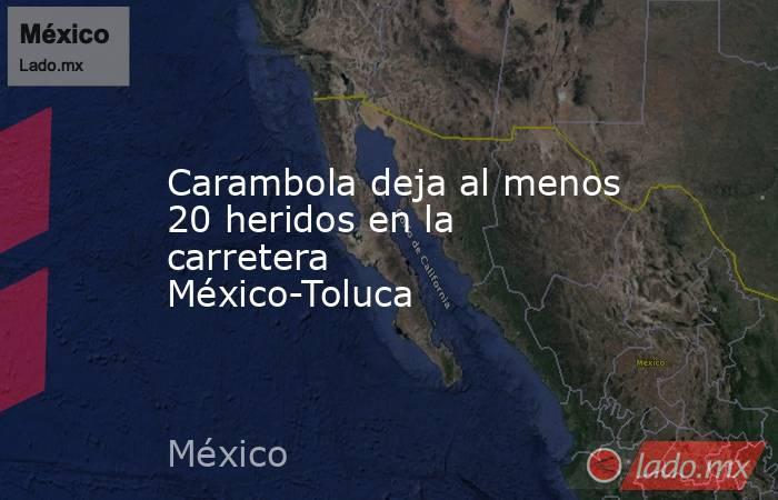 Carambola deja al menos 20 heridos en la carretera México-Toluca. Noticias en tiempo real