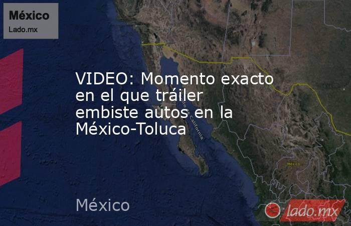 VIDEO: Momento exacto en el que tráiler embiste autos en la México-Toluca. Noticias en tiempo real