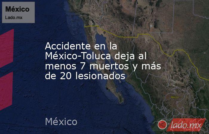 Accidente en la México-Toluca deja al menos 7 muertos y más de 20 lesionados. Noticias en tiempo real