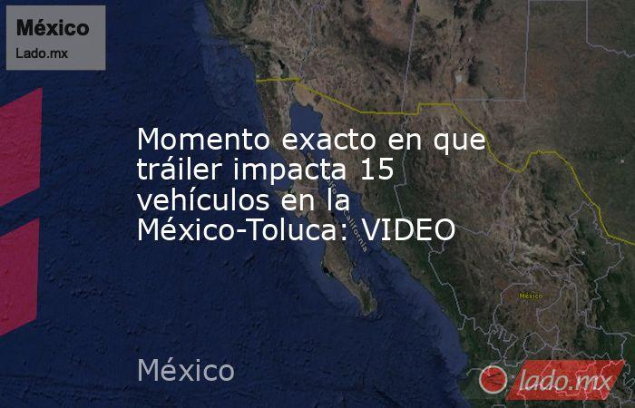 Momento exacto en que tráiler impacta 15 vehículos en la México-Toluca: VIDEO. Noticias en tiempo real