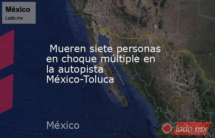 Mueren siete personas en choque múltiple en la autopista México-Toluca. Noticias en tiempo real