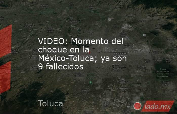 VIDEO: Momento del choque en la México-Toluca; ya son 9 fallecidos. Noticias en tiempo real