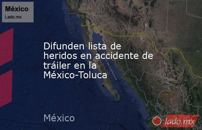 Difunden lista de heridos en accidente de tráiler en la México-Toluca. Noticias en tiempo real