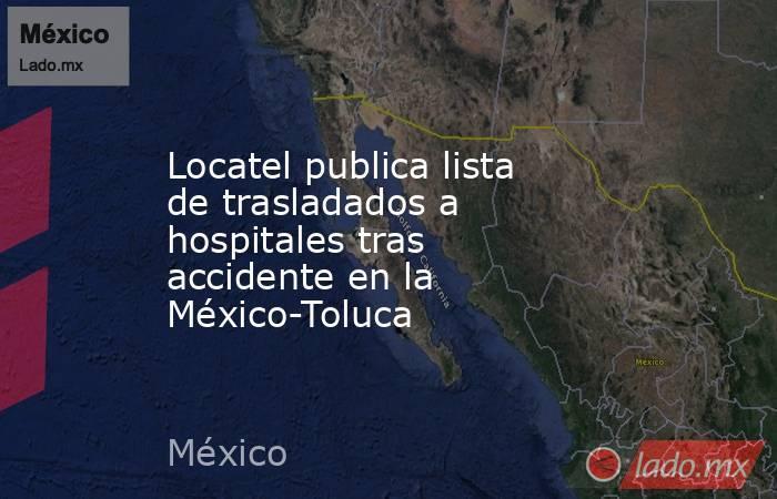 Locatel publica lista de trasladados a hospitales tras accidente en la México-Toluca. Noticias en tiempo real