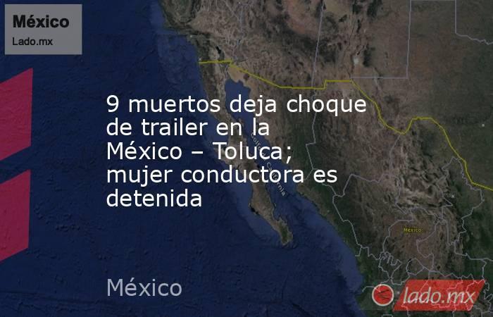 9 muertos deja choque de trailer en la México – Toluca; mujer conductora es detenida. Noticias en tiempo real