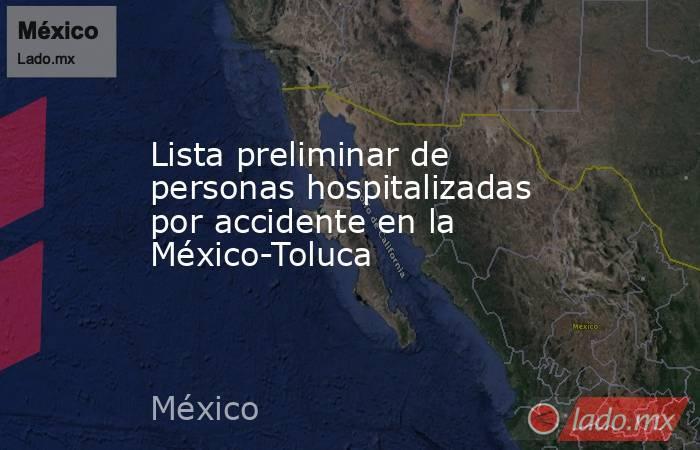 Lista preliminar de personas hospitalizadas por accidente en la México-Toluca. Noticias en tiempo real