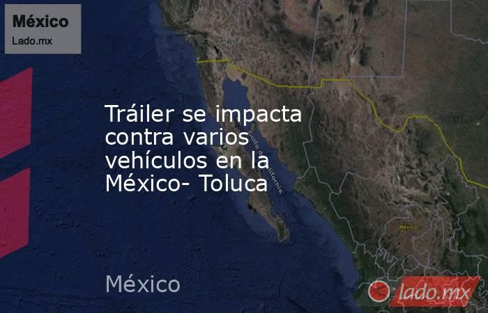 Tráiler se impacta contra varios vehículos en la México- Toluca. Noticias en tiempo real