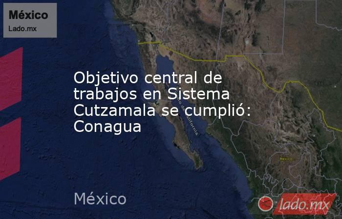 Objetivo central de trabajos en Sistema Cutzamala se cumplió: Conagua . Noticias en tiempo real