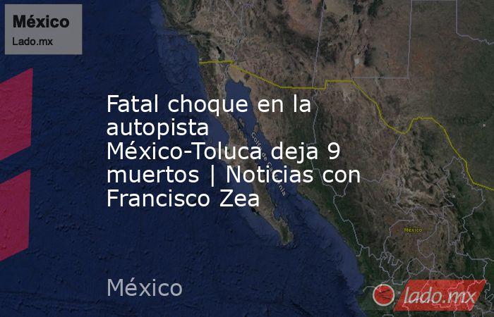 Fatal choque en la autopista México-Toluca deja 9 muertos | Noticias con Francisco Zea. Noticias en tiempo real