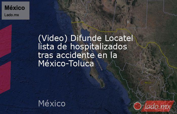(Video) Difunde Locatel lista de hospitalizados tras accidente en la México-Toluca. Noticias en tiempo real