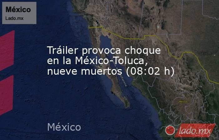 Tráiler provoca choque en la México-Toluca, nueve muertos (08:02 h). Noticias en tiempo real