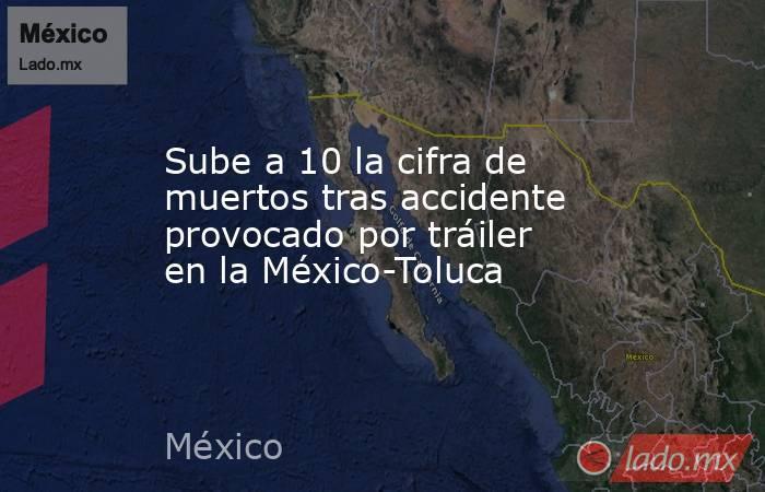 Sube a 10 la cifra de muertos tras accidente provocado por tráiler en la México-Toluca. Noticias en tiempo real