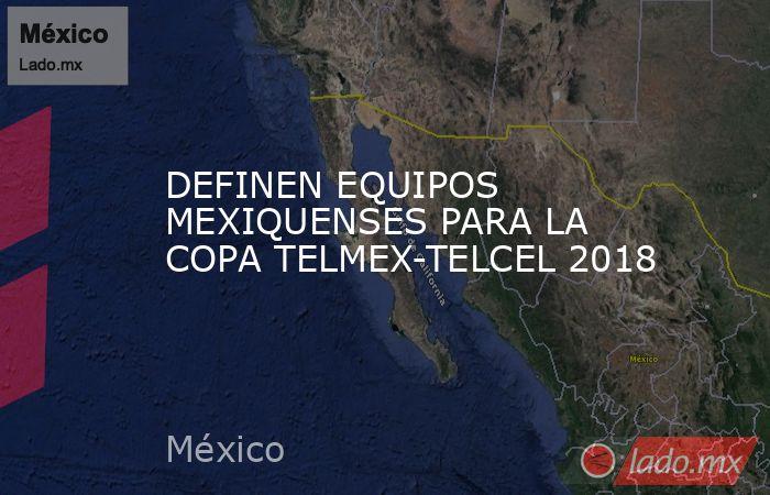 DEFINEN EQUIPOS MEXIQUENSES PARA LA COPA TELMEX-TELCEL 2018. Noticias en tiempo real