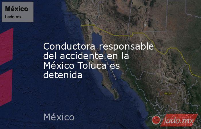 Conductora responsable del accidente en la México Toluca es detenida. Noticias en tiempo real