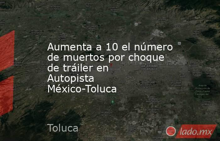 Aumenta a 10 el número de muertos por choque de tráiler en Autopista México-Toluca. Noticias en tiempo real