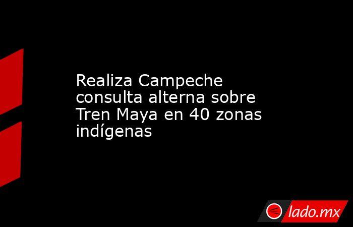 Realiza Campeche consulta alterna sobre Tren Maya en 40 zonas indígenas. Noticias en tiempo real