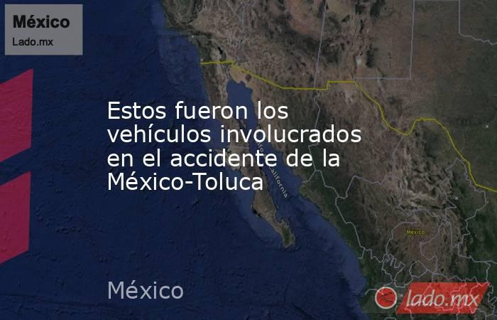 Estos fueron los vehículos involucrados en el accidente de la México-Toluca. Noticias en tiempo real
