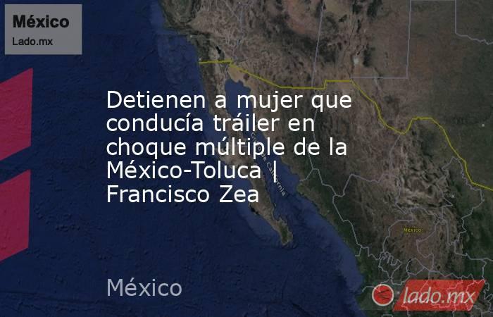 Detienen a mujer que conducía tráiler en choque múltiple de la México-Toluca | Francisco Zea. Noticias en tiempo real