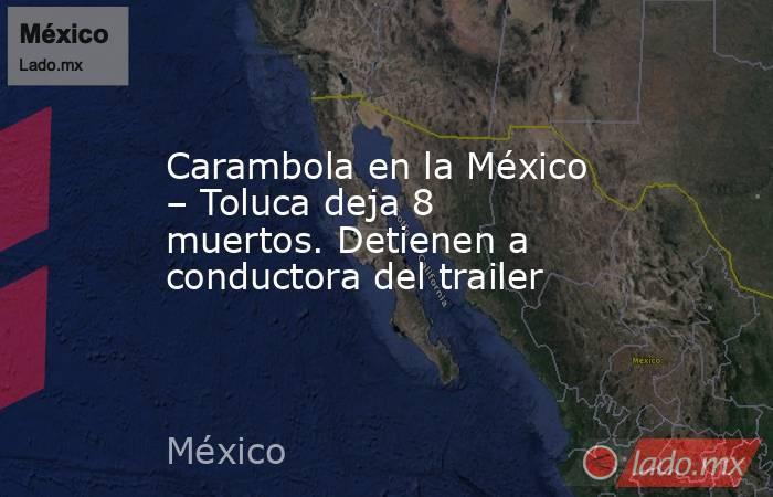 Carambola en la México – Toluca deja 8 muertos. Detienen a conductora del trailer. Noticias en tiempo real