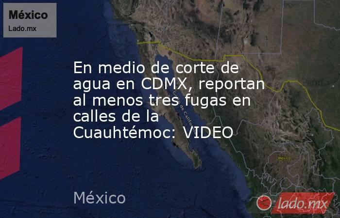 En medio de corte de agua en CDMX, reportan al menos tres fugas en calles de la Cuauhtémoc: VIDEO. Noticias en tiempo real