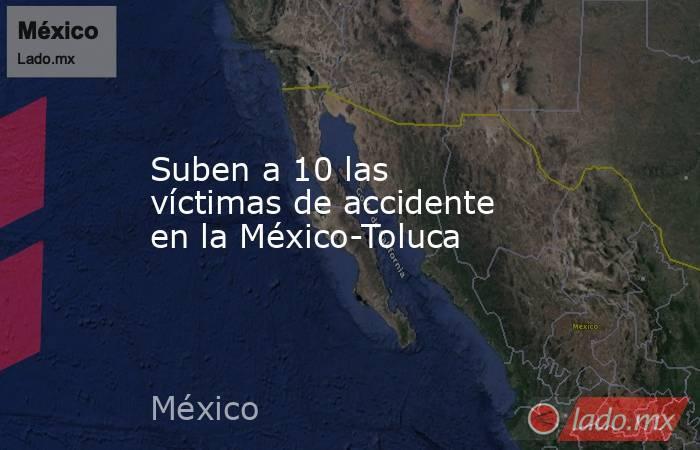 Suben a 10 las víctimas de accidente en la México-Toluca. Noticias en tiempo real