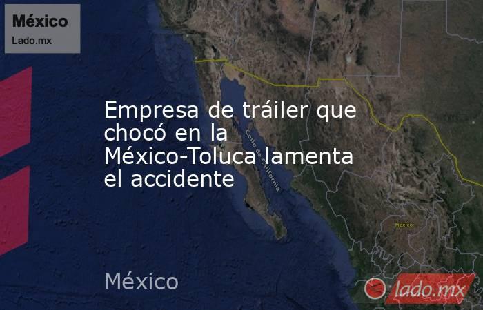 Empresa de tráiler que chocó en la México-Toluca lamenta el accidente. Noticias en tiempo real
