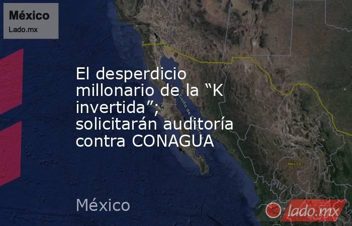 """El desperdicio millonario de la """"K invertida""""; solicitarán auditoría contra CONAGUA. Noticias en tiempo real"""
