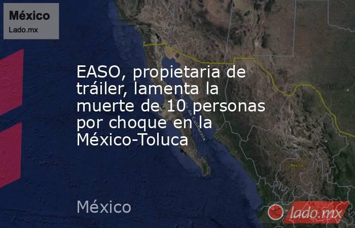 EASO, propietaria de tráiler, lamenta la muerte de 10 personas por choque en la México-Toluca. Noticias en tiempo real