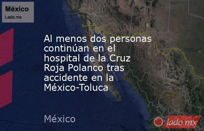 Al menos dos personas continúan en el hospital de la Cruz Roja Polanco tras accidente en la México-Toluca. Noticias en tiempo real