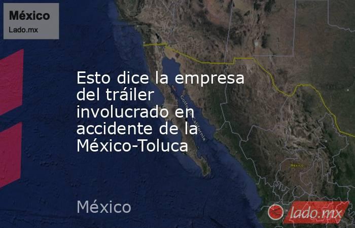 Esto dice la empresa del tráiler involucrado en accidente de la México-Toluca. Noticias en tiempo real