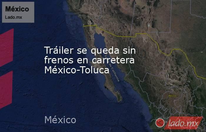 Tráiler se queda sin frenos en carretera México-Toluca. Noticias en tiempo real