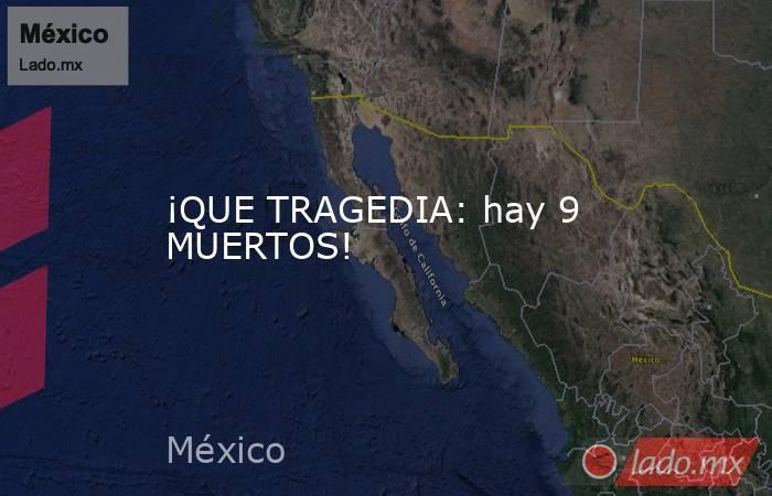 ¡QUE TRAGEDIA: hay 9 MUERTOS!. Noticias en tiempo real