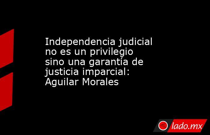 Independencia judicial no es un privilegio sino una garantía de justicia imparcial: Aguilar Morales. Noticias en tiempo real