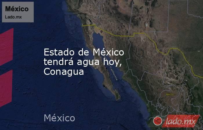 Estado de México tendrá agua hoy, Conagua. Noticias en tiempo real
