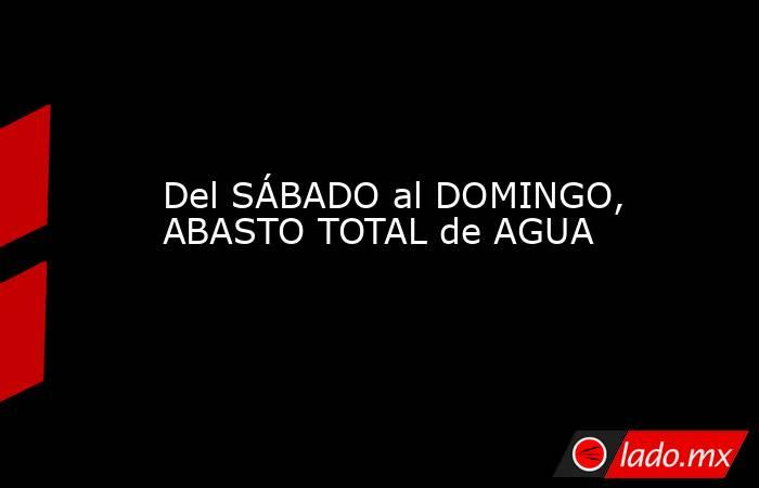 Del SÁBADO al DOMINGO, ABASTO TOTAL de AGUA. Noticias en tiempo real