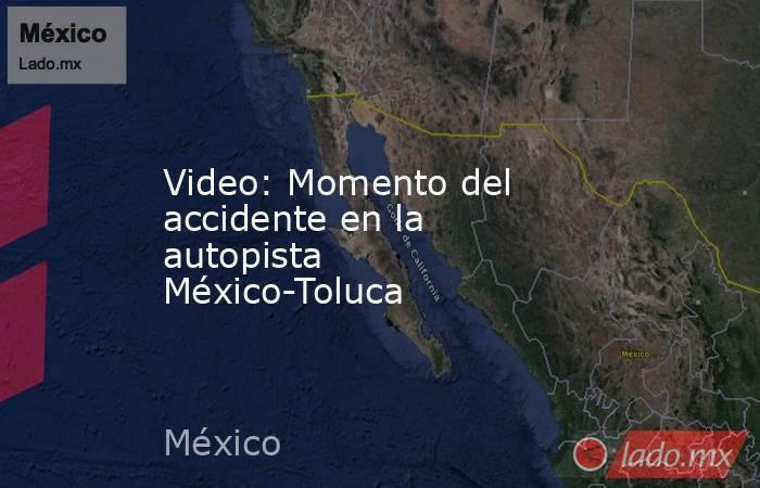 Video: Momento del accidente en la autopista México-Toluca . Noticias en tiempo real