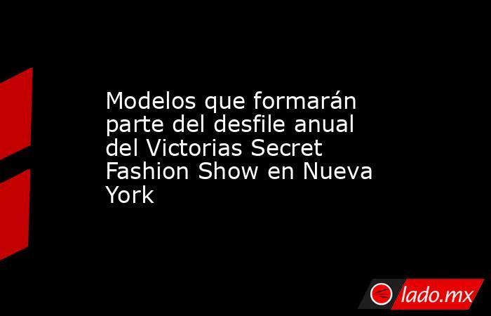 Modelos que formarán parte del desfile anual del Victorias Secret Fashion Show en Nueva York. Noticias en tiempo real