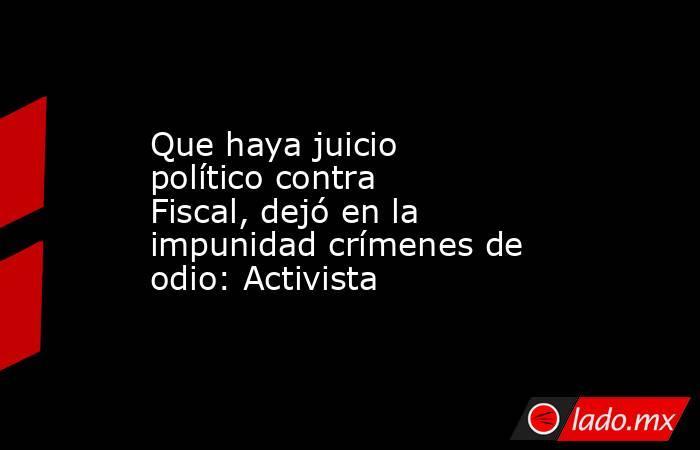 Que haya juicio político contra Fiscal, dejó en la impunidad crímenes de odio: Activista. Noticias en tiempo real
