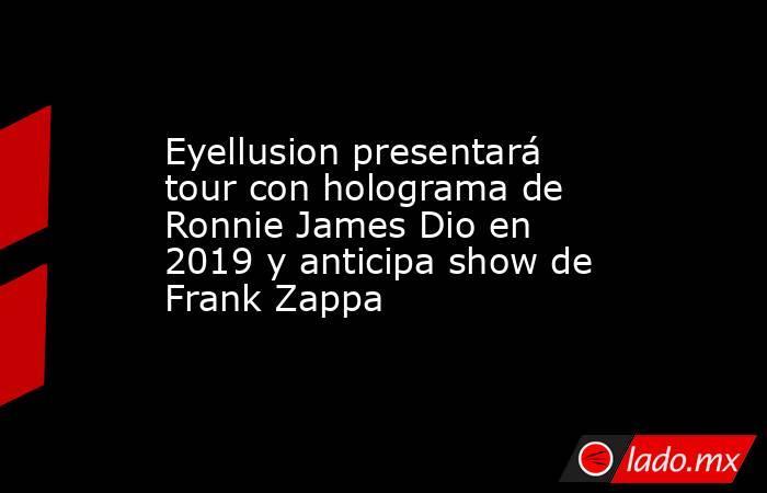 Eyellusion presentará tour con holograma de Ronnie James Dio en 2019 y anticipa show de Frank Zappa. Noticias en tiempo real