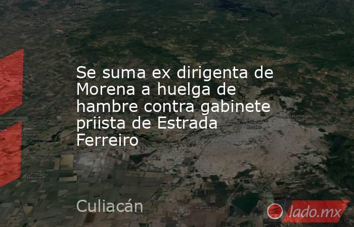 Se suma ex dirigenta de Morena a huelga de hambre contra gabinete priista de Estrada Ferreiro. Noticias en tiempo real