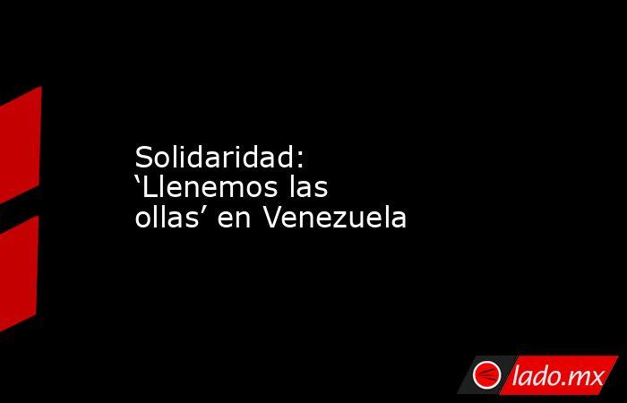 Solidaridad: 'Llenemos las ollas' en Venezuela. Noticias en tiempo real