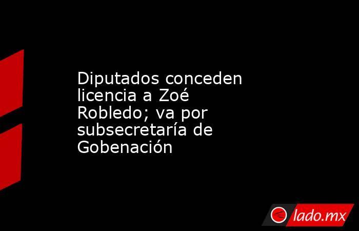 Diputados conceden licencia a Zoé Robledo; va por subsecretaría de Gobenación . Noticias en tiempo real