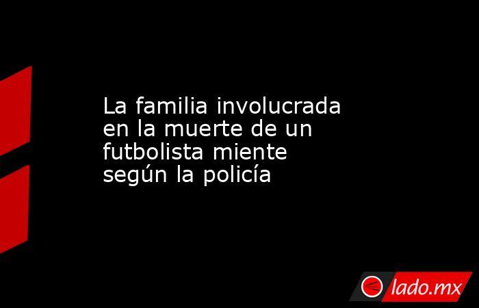 La familia involucrada en la muerte de un futbolista miente según la policía. Noticias en tiempo real