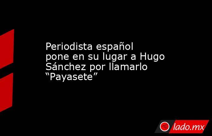 """Periodista español pone en su lugar a Hugo Sánchez por llamarlo """"Payasete"""". Noticias en tiempo real"""