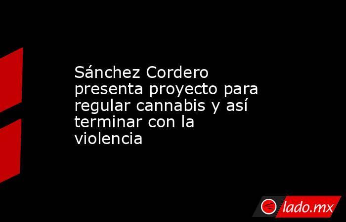 Sánchez Cordero presenta proyecto para regular cannabis y así terminar con la violencia. Noticias en tiempo real